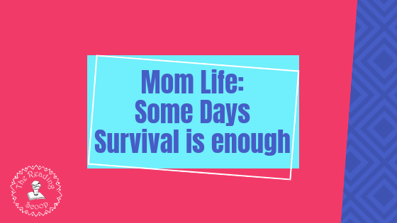 Mom Life: Some Days Surviving is Enough